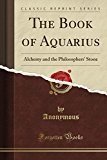 Book Cover The Book of Aquarius: Alchemy and the Philosophers' Stone (Classic Reprint)