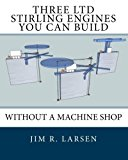 Book Cover Three LTD Stirling Engines You Can Build Without a Machine Shop: An Illustrated Guide