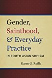 Book Cover Gender, Sainthood, and Everyday Practice in South Asian Shi'ism (Islamic Civilization and Muslim Networks)