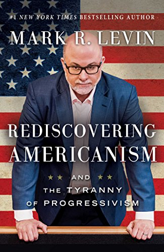 Rediscovering Americanism: And the Tyranny of Progressivism by Mark R. Levin