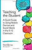 Book Cover Teaching the iStudent: A Quick Guide to Using Mobile Devices and Social Media in the K-12 Classroom (Corwin Connected Educators Series)