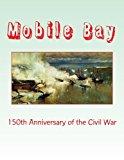 Book Cover Mobile Bay: 150th Anniversary of the Civil War: A Pictorial Review of Action of Mobile Bay at Fort Blakely, Fort Gaines, Fort Morgan, Fort Powell and Spanish Fort