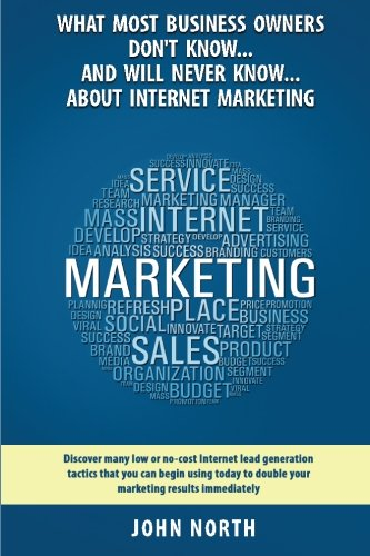 Book Cover What Most Business Owners Don't Know...And Will Never Know...About Internet Marketing: Discover many low or no-cost internet lead generation tactics