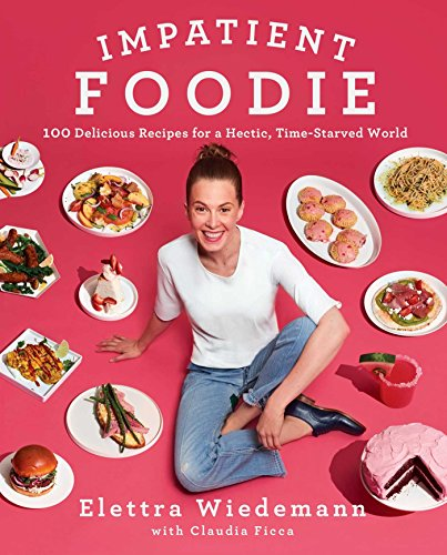 Impatient Foodie: 100 Delicious Recipes for a Hectic, Time-Starved World by Elettra Wiedemann