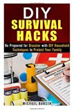 Book Cover DIY Survival Hacks: Be Prepared for Disaster with DIY Household Techniques to Protect Your Family (Prepper's Stockpile & Survival Guide)