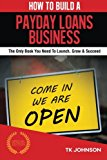Book Cover How To Build A Payday Loans Business (Special Edition): The Only Book You Need To Launch, Grow & Succeed