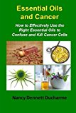 Book Cover Essential Oils And Cancer: How To Effectively Use The Right Essential Oils To Confuse And Kill Cancer Cells