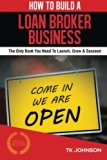 Book Cover How To Build A Loan Broker Business (Special Edition): The Only Book You Need To Launch, Grow & Succeed
