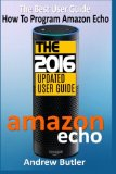 Book Cover Amazon Echo: The Best User Guide How To Program Amazon Echo (Amazon Echo 2016,user manual,web services,by amazon,Free books,Free Movie,Alexa Kit) (Amazon Prime, smart devices, internet) (Volume 4)