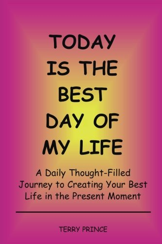 Today is the Best Day of My Life: A Daily Thought-Filled Journey to Creating Your Best Life in the Present Moment