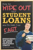 Book Cover How to Wipe Out Your Student Loans and Be Debt Free Fast: Everything You Need to Know Explained Simply