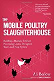 Book Cover The Mobile Poultry Slaughterhouse: Building a Humane Chicken-Processing Unit to Strengthen Your Local Food System