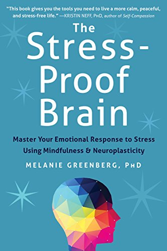 The Stress-Proof Brain: Master Your Emotional Response to Stress Using Mindfulness and Neuroplasticity by Melanie Greenberg PhD