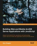 Book Cover Building Web and Mobile ArcGIS Server Applications with JavaScript