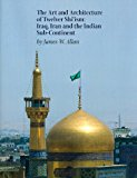Book Cover The Art and Architecture of Twelver Shi'ism: Iraq, Iran and the Indian Sub-Continent