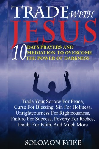 TRADE WITH JESUS: 10 Days Prayers And Mediation To Overcome Power Of Darkness: Trade Your Sorrow For Peace, Curse For Blessing, Sin For Holiness, ... For Riches, Doubt For Faith, And Much More