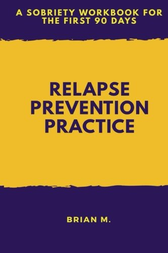 Relapse Prevention Practice: A Sobriety Workbook for the First 90 Days: Volume 1 by Brian M