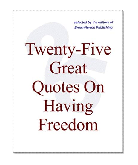 Book Cover Twenty-Five Great Quotes On Having Freedom -- Cheering The Brave, The Free