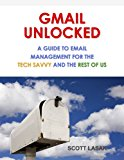 Book Cover GMAIL UNLOCKED: A Guide to Email Management for the Tech Savvy and the Rest of Us