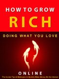 Book Cover How to Grow Rich --- Doing What You Love Online --- The Insider Tips and Strategies to Quickly Make Money on The Internet