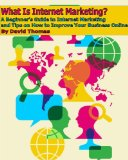 Book Cover What Is Internet Marketing? A Beginner's Guide to Internet Marketing and Tips on How to Improve Your Business Online
