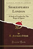 Book Cover Shakespeare's London: A Study of London In; The Reign of Queen (Classic Reprint)