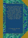 Book Cover The Life and Defence of the Conduct and Principles of the Venerable and Calumniated Edmund Bonner: Bishop of London, in the Reigns of Henry Viii, ... of Again Changing the Religion of This Na