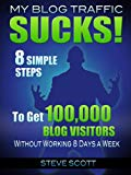 Book Cover My Blog Traffic Sucks! 8 Simple Steps to Get 100,000 Blog Visitors without Working 8 Days a Week
