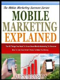Book Cover MOBILE MARKETING EXPLAINED: The 10 Things You Need To Know About Mobile Marketing To Discover How To Use Your Smart Phone To Make You Money (The Mobile Marketing Success Series)