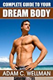 Book Cover Complete Guide to Your Dream Body: Men's Health and Fitness 101, Body building Myths, Pro Workout Secrets, The Secret to Great Abs And The Best Diet For Body Building