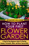 Book Cover How to plant Your First Flower Garden Annuals, Perennials, Bulbs, and Roses