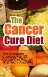 Book Cover The Cancer Cure Diet: The Complete Cookbook of 20 Cancer Diet Recipes That Work And Why (Cancer Cure, Cancer Nutrition and Healing, Cancer Prevention, ... Cancer Diet Guide, Cancer Recipe Books)