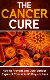Book Cover Cancer: The Cancer Cure: How to Prevent and Cure Various Types of Cancer in 90 Days or Less (Cancer, Cancer Cure, Prevent Cancer)