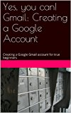 Book Cover Yes, you can! Creating a Google Gmail Account: Creating a Google Gmail account for true beginners (Gmail for Everyone! Book 1)