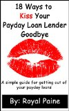 Book Cover 18 Ways to Kiss Your Payday Loan Lender Goodbye: A simple guide for getting out of your payday loans