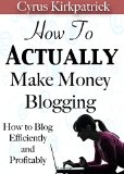 Book Cover How to Actually Make Money Blogging: How to Blog Efficiently and Profitably (Cyrus Kirkpatrick Lifestyle Design Book 5)