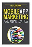 Book Cover Mobile App Marketing And Monetization: How To Promote Mobile Apps Like A Pro: Learn to promote and monetize your Android or iPhone app. Get hundreds of ... of downloads and grow your app busines