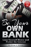 Book Cover Be Your Own Bank: Loan Yourself Money and Pocket the Interest: (How You Can Get Stuff FREE!)