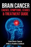 Book Cover Brain Cancer Causes, Symptoms, Stages & Treatment Guide: Cure Brain Cancer With A Positive Outlook