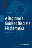 Book Cover A Beginner's Guide to Discrete Mathematics by W.D. Wallis (2011-10-07)