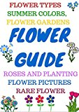 Book Cover FLOWER GUIDE: Flower types, annuals, bulbs, orchids, perennials, roses, wild flowers, organic flowers. Rare flower types, flower gardening, how to grow roses.