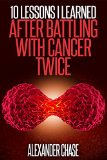 Book Cover Cancer: 10 Lessons I Learned After Battling Cancer Twice (Cancer Diagnostic, Cancer Treatment and Prevention, Alternative Cures, Cancer Diet)